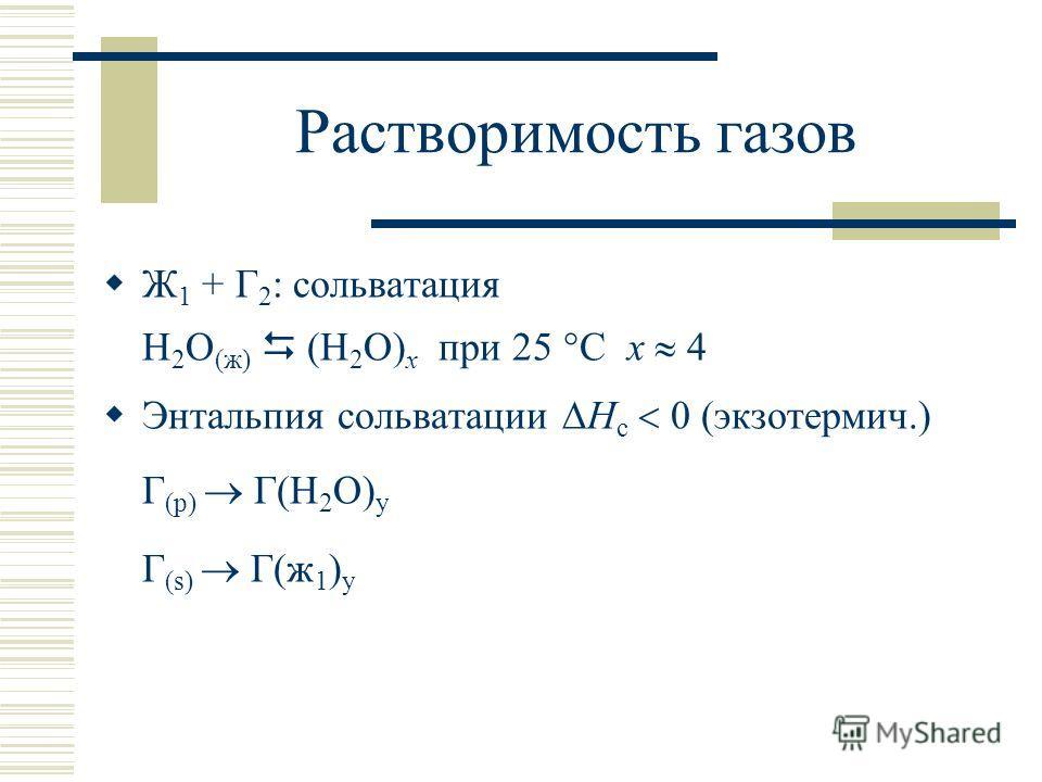 Растворимость газов Ж 1 + Г 2 : сольватация H 2 O (ж) (H 2 O) х при 25 °С х 4 Энтальпия сольватации Н с 0 (экзотермич.) Г (р) Г(H 2 O) y Г (s) Г(ж 1 ) y