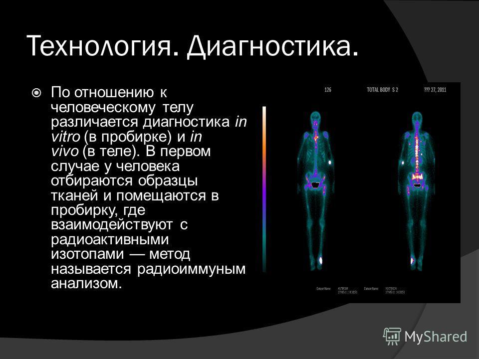 Технология. Диагностика. По отношению к человеческому телу различается диагностика in vitro (в пробирке) и in vivo (в теле). В первом случае у человека отбираются образцы тканей и помещаются в пробирку, где взаимодействуют с радиоактивными изотопами