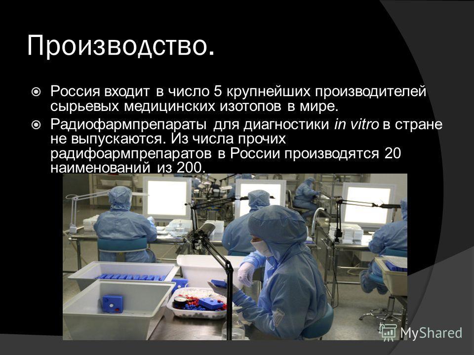 Производство. Россия входит в число 5 крупнейших производителей сырьевых медицинских изотопов в мире. Радиофармпрепараты для диагностики in vitro в стране не выпускаются. Из числа прочих радифоармпрепаратов в России производятся 20 наименований из 20