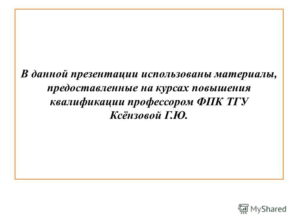 В данной презентации использованы материалы, предоставленные на курсах повышения квалификации профессором ФПК ТГУ Ксёнзовой Г.Ю.