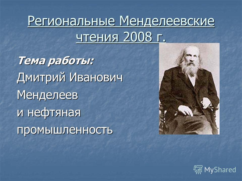 Региональные Менделеевские чтения 2008 г. Тема работы: Дмитрий Иванович Менделеев и нефтяная промышленность