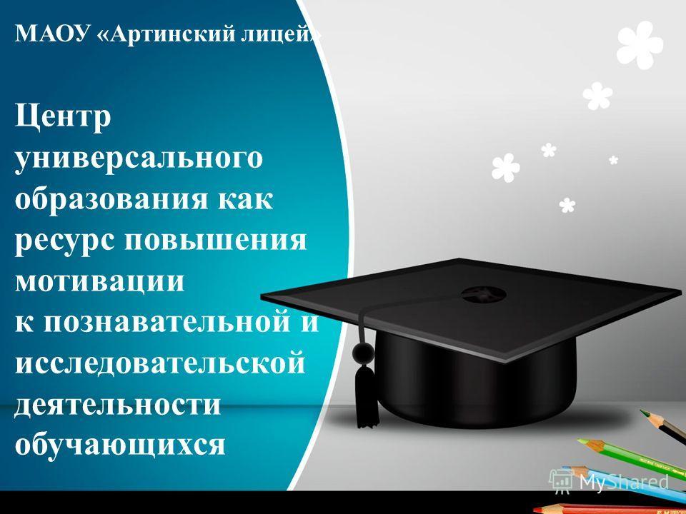 МАОУ «Артинский лицей» Центр универсального образования как ресурс повышения мотивации к познавательной и исследовательской деятельности обучающихся