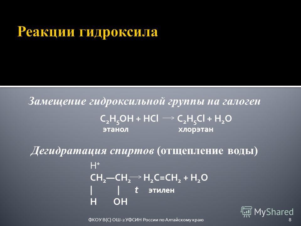 C 2 H 5 OH + HCl C 2 H 5 Cl + H 2 O этанол хлорэтан Замещение гидроксильной группы на галоген H + CH 2 CH 2 H 2 C=CH 2 + H 2 O | | t этилен H OH Дегидратация спиртов (отщепление воды) 8ФКОУ В(С) ОШ-2 УФСИН России по Алтайскому краю