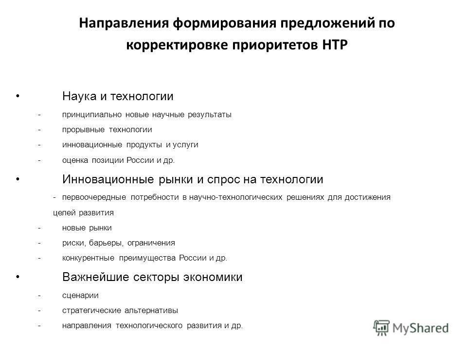 Направления формирования предложений по корректировке приоритетов НТР Наука и технологии -принципиально новые научные результаты -прорывные технологии -инновационные продукты и услуги -оценка позиции России и др. Инновационные рынки и спрос на технол