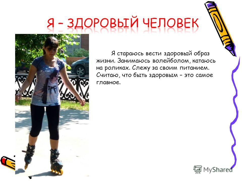 Я стараюсь вести здоровый образ жизни. Занимаюсь волейболом, катаюсь на роликах. Слежу за своим питанием. Считаю, что быть здоровым – это самое главное.