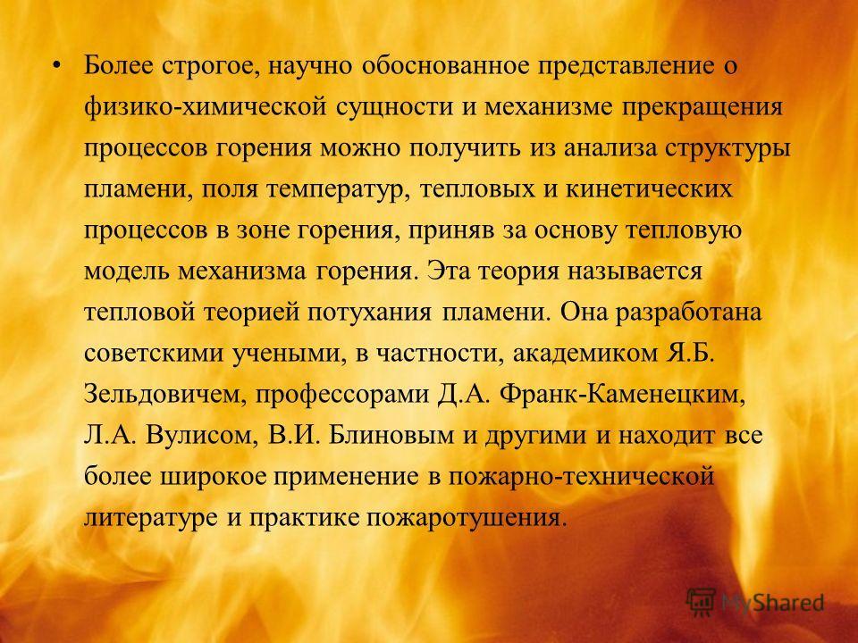 Более строгое, научно обоснованное представление о физико-химической сущности и механизме прекращения процессов горения можно получить из анализа структуры пламени, поля температур, тепловых и кинетических процессов в зоне горения, приняв за основу т