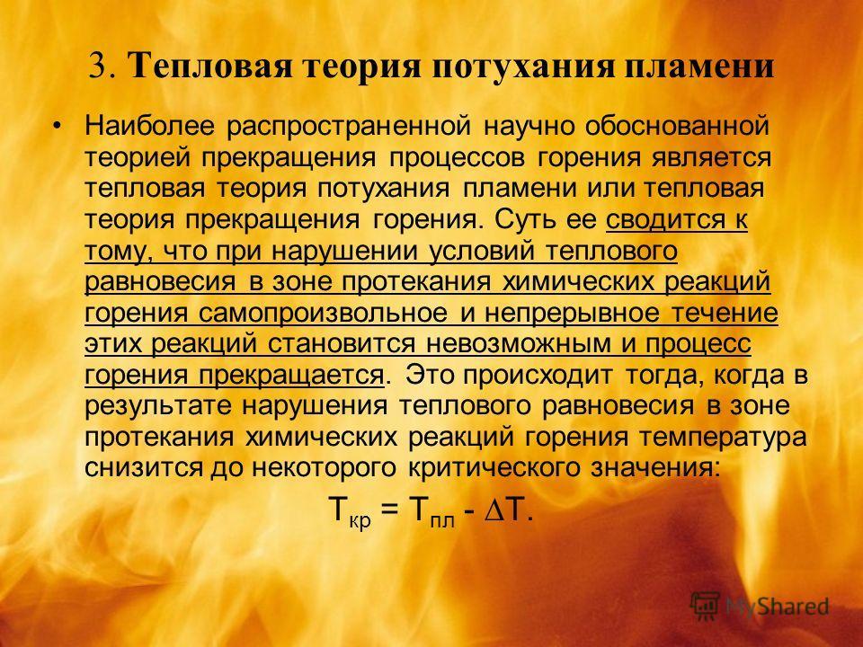3. Тепловая теория потухания пламени Наиболее распространенной научно обоснованной теорией прекращения процессов горения является тепловая теория потухания пламени или тепловая теория прекращения горения. Суть ее сводится к тому, что при нарушении ус