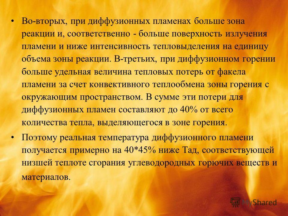Во-вторых, при диффузионных пламенах больше зона реакции и, соответственно - больше поверхность излучения пламени и ниже интенсивность тепловыделения на единицу объема зоны реакции. В-третьих, при диффузионном горении больше удельная величина тепловы