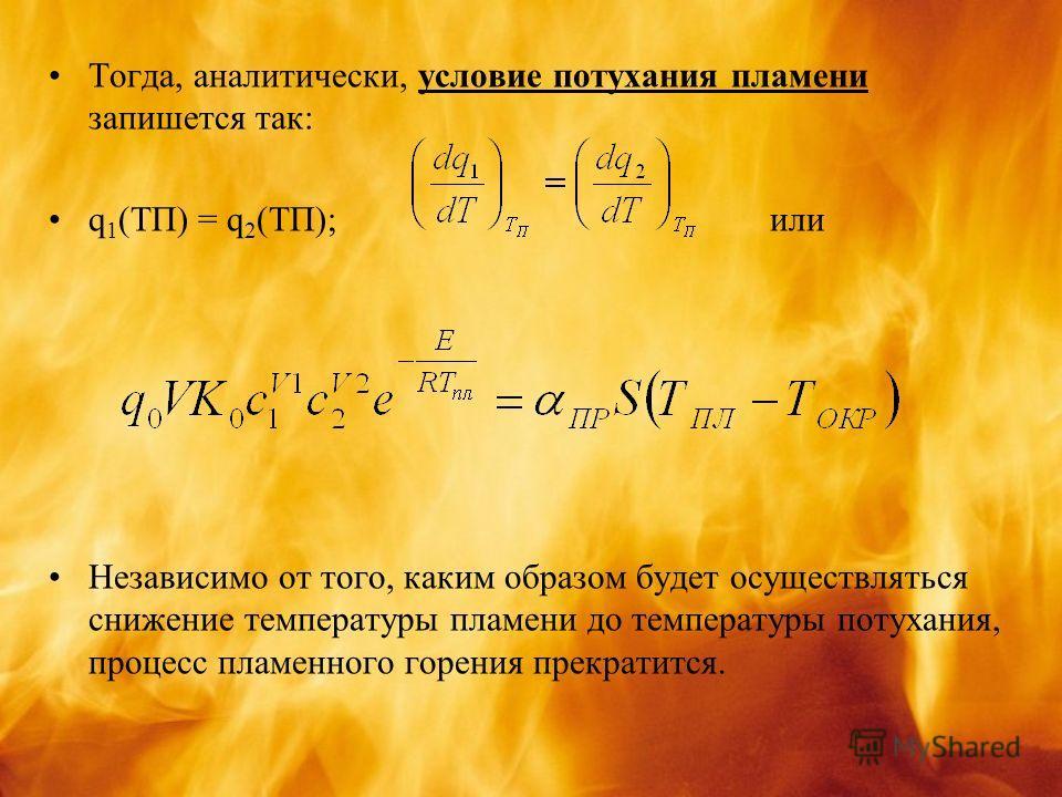 Тогда, аналитически, условие потухания пламени запишется так: q 1 (TП) = q 2 (TП); или Независимо от того, каким образом будет осуществляться снижение температуры пламени до температуры потухания, процесс пламенного горения прекратится.