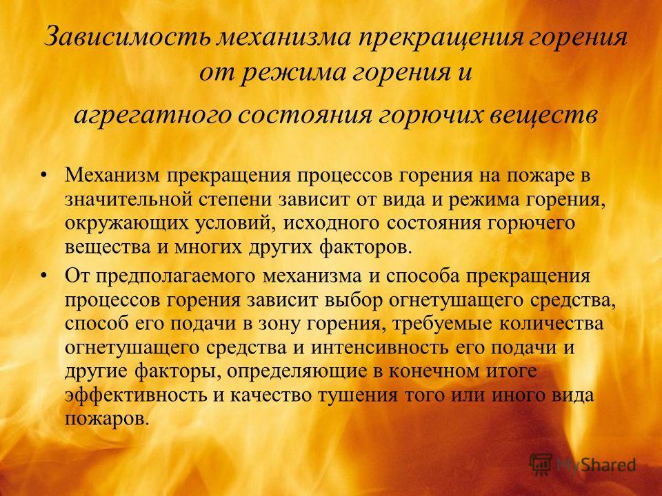 Зависимость механизма прекращения горения от режима горения и агрегатного состояния горючих веществ Механизм прекращения процессов горения на пожаре в значительной степени зависит от вида и режима горения, окружающих условий, исходного состояния горю