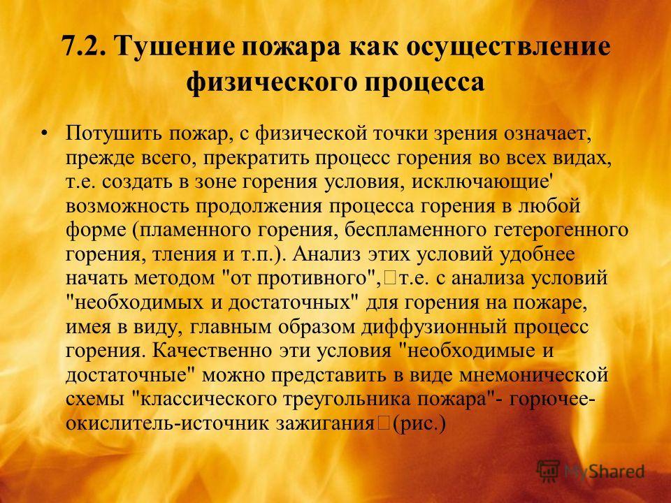 7.2. Тушение пожара как осуществление физического процесса Потушить пожар, с физической точки зрения означает, прежде всего, прекратить процесс горения во всех видах, т.е. создать в зоне горения условия, исключающие' возможность продолжения процесса