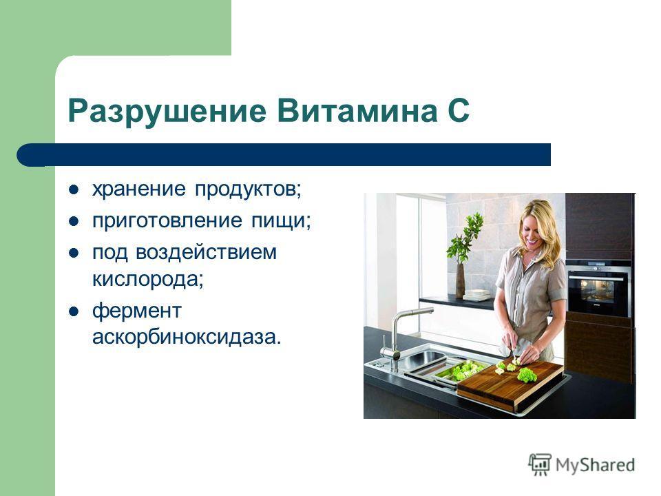 Разрушение Витамина С хранение продуктов; приготовление пищи; под воздействием кислорода; фермент аскорбиноксидаза.