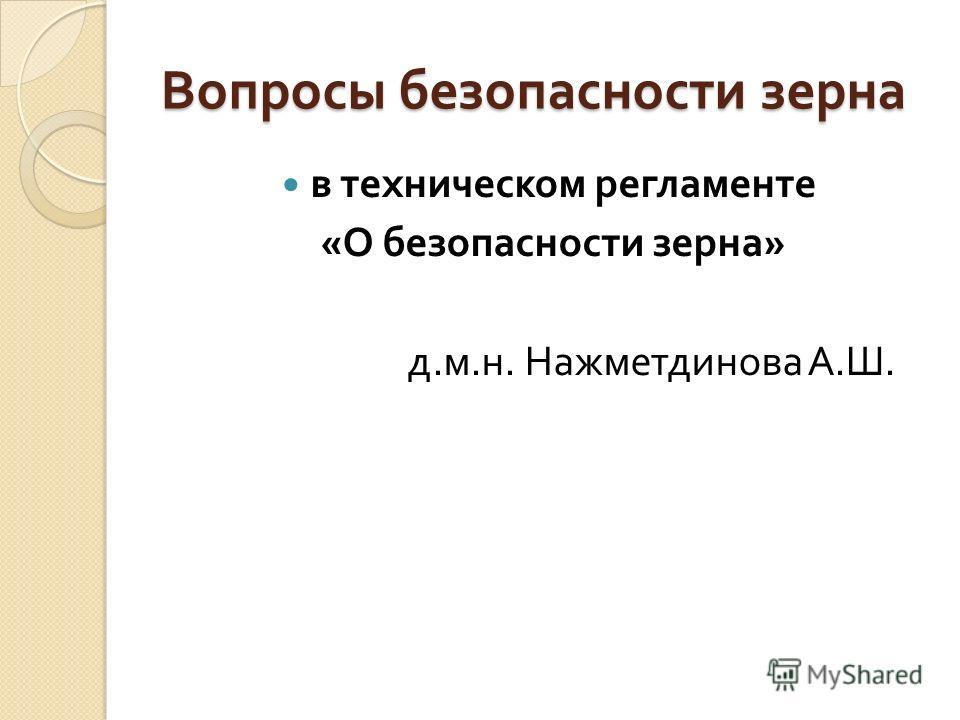 Вопросы безопасности зерна в техническом регламенте « О безопасности зерна » д. м. н. Нажметдинова А. Ш.