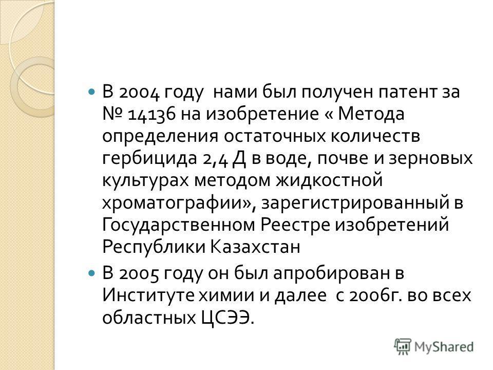 В 2004 году нами был получен патент за 14136 на изобретение « Метода определения остаточных количеств гербицида 2,4 Д в воде, почве и зерновых культурах методом жидкостной хроматографии », зарегистрированный в Государственном Реестре изобретений Респ