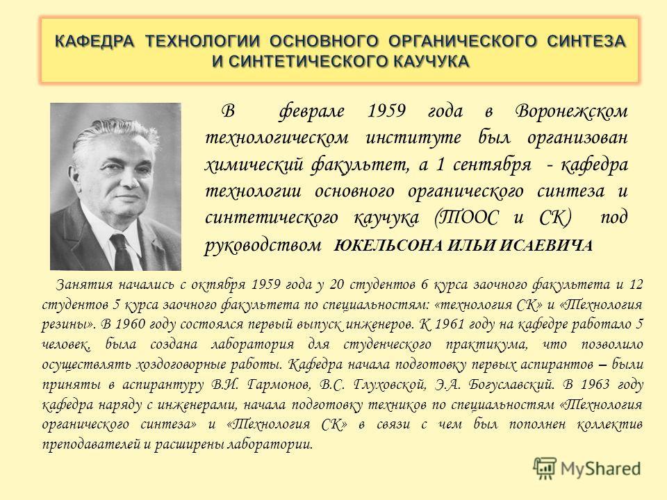 В феврале 1959 года в Воронежском технологическом институте был организован химический факультет, а 1 сентября - кафедра технологии основного органического синтеза и синтетического каучука (ТООС и СК) под руководством ЮКЕЛЬСОНА ИЛЬИ ИСАЕВИЧА Занятия