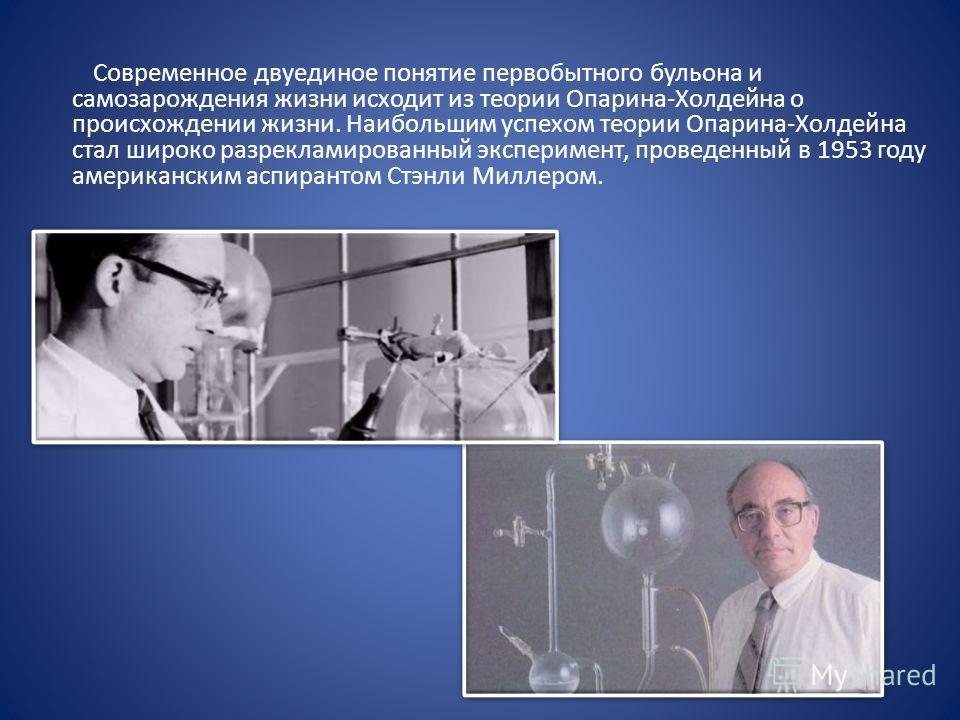 Современное двуединое понятие первобытного бульона и самозарождения жизни исходит из теории Опарина-Холдейна о происхождении жизни. Наибольшим успехом теории Опарина-Холдейна стал широко разрекламированный эксперимент, проведенный в 1953 году америка