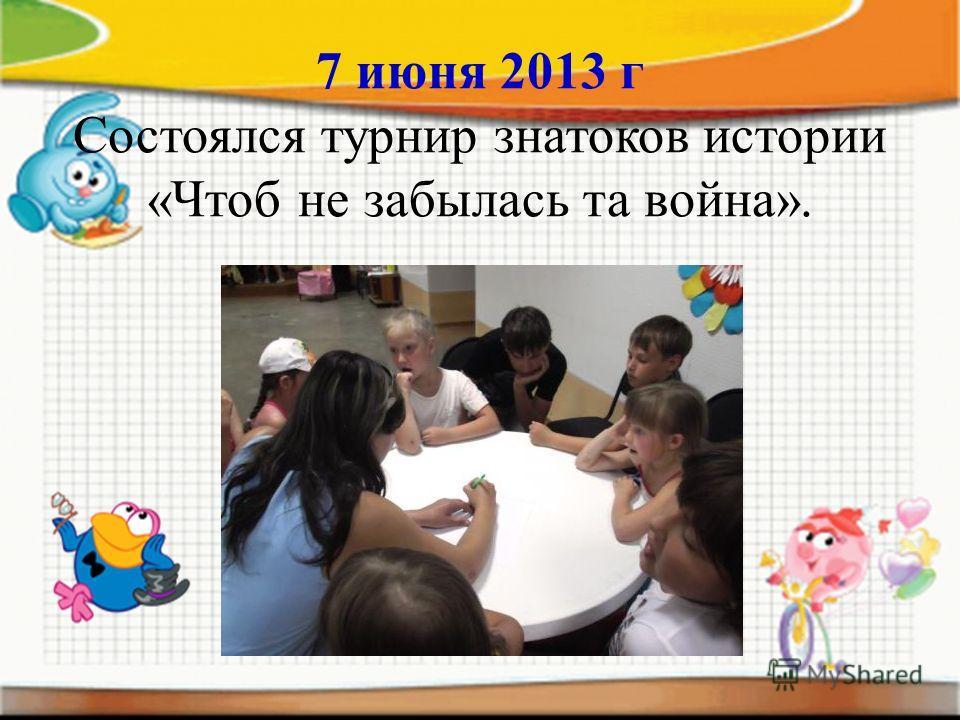 7 июня 2013 г Состоялся турнир знатоков истории «Чтоб не забылась та война».