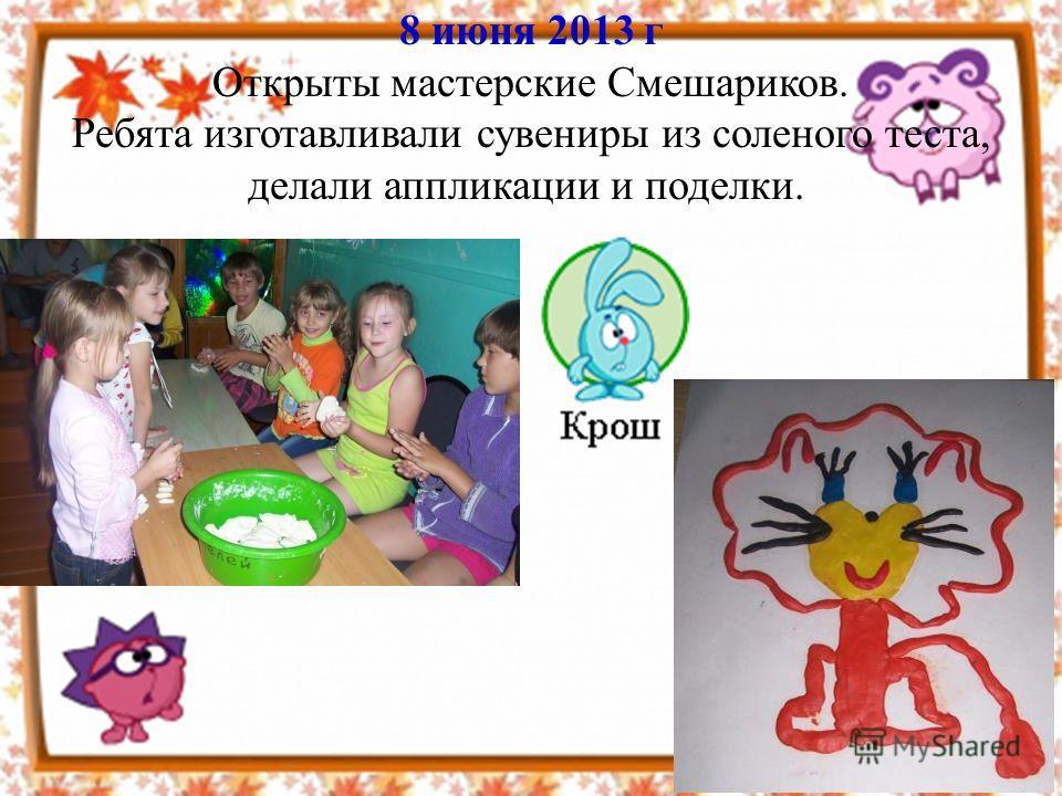 8 июня 2013 г Открыты мастерские Смешариков. Ребята изготавливали сувениры из соленого теста, делали аппликации и поделки.