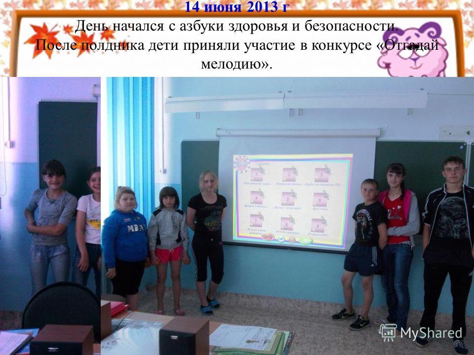 14 июня 2013 г День начался с азбуки здоровья и безопасности. После полдника дети приняли участие в конкурсе «Отгадай мелодию».