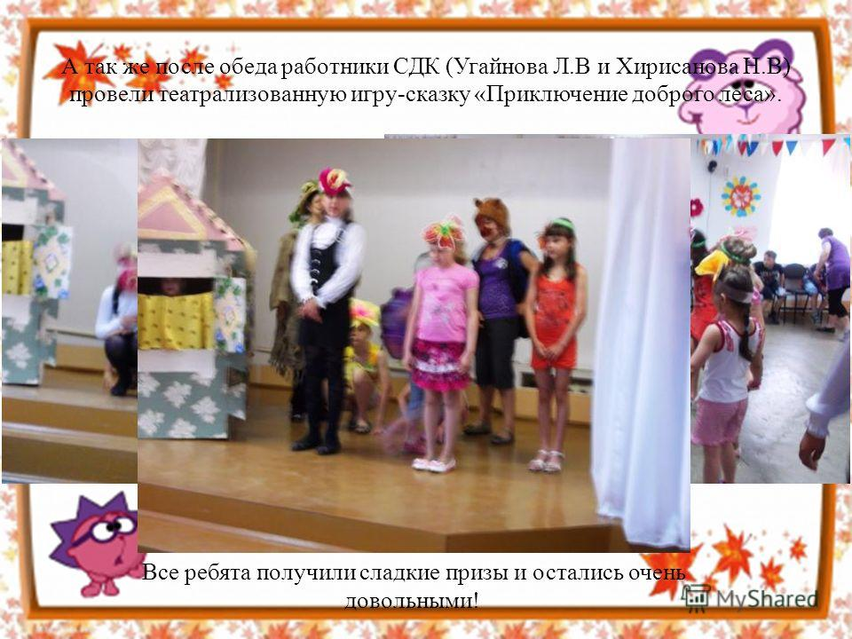 А так же после обеда работники СДК (Угайнова Л.В и Хирисанова Н.В) провели театрализованную игру-сказку «Приключение доброго леса». Все ребята получили сладкие призы и остались очень довольными!
