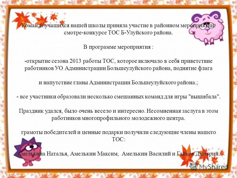 Команда учащихся нашей школы приняла участие в районном мероприятии: смотре-конкурсе ТОС Б-Улуйского района. В программе мероприятия : -открытие сезона 2013 работы ТОС, которое включало в себя приветствие работников УО Администрации Большеулуйского р