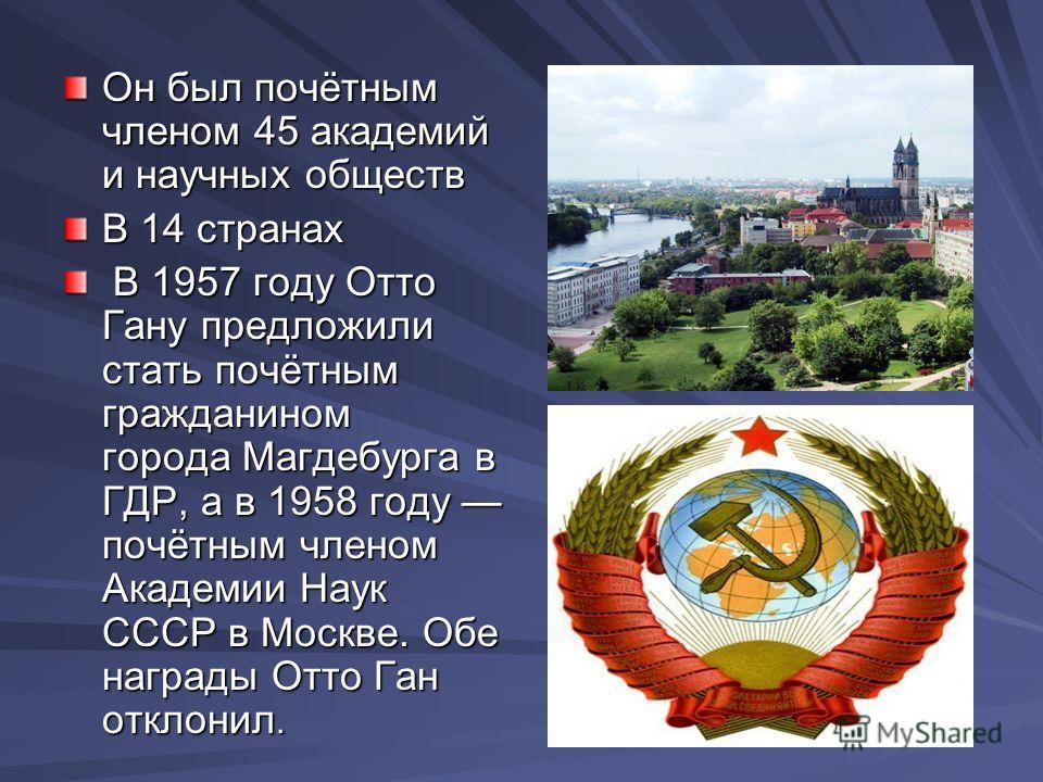 Он был почётным членом 45 академий и научных обществ В 14 странах В 1957 году Отто Гану предложили стать почётным гражданином города Магдебурга в ГДР, а в 1958 году почётным членом Академии Наук СССР в Москве. Обе награды Отто Ган отклонил. В 1957 го