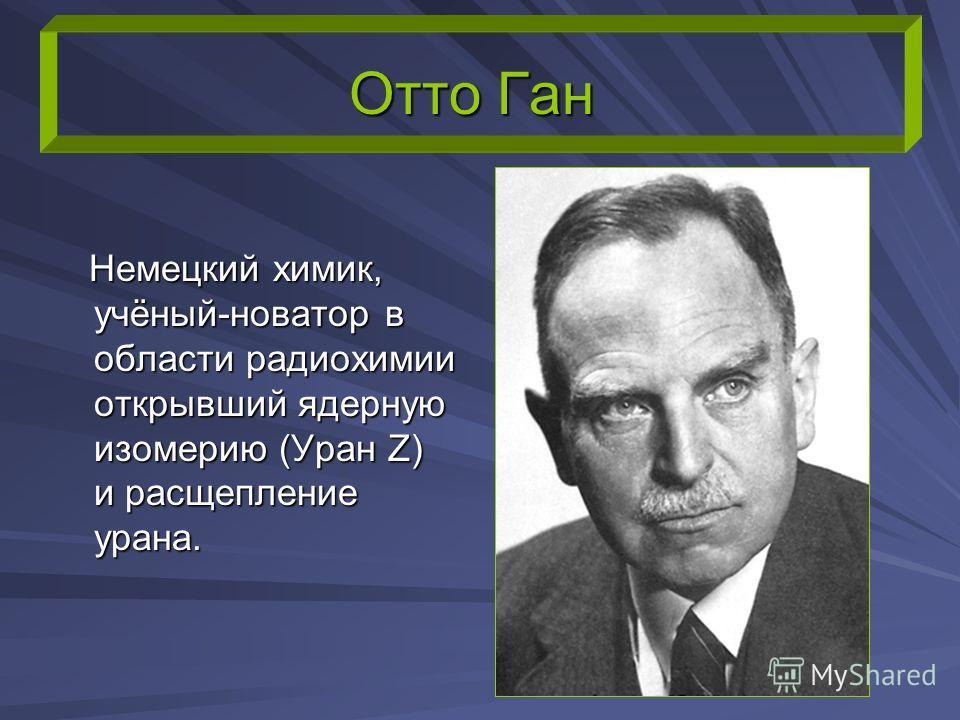Отто Ган Немецкий химик, учёный-новатор в области радиохимии открывший ядерную изомерию (Уран Z) и расщепление урана. Немецкий химик, учёный-новатор в области радиохимии открывший ядерную изомерию (Уран Z) и расщепление урана.
