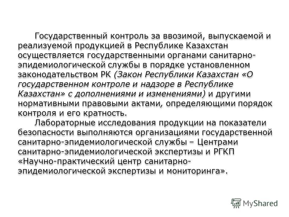 Государственный контроль за ввозимой, выпускаемой и реализуемой продукцией в Республике Казахстан осуществляется государственными органами санитарно- эпидемиологической службы в порядке установленном законодательством РК (Закон Республики Казахстан «