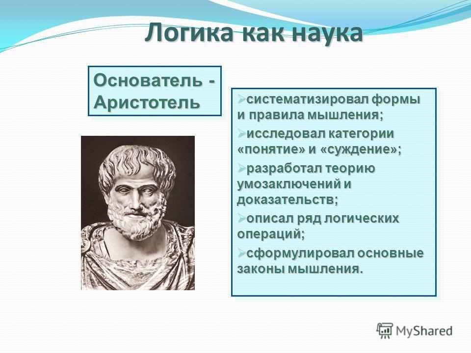Логика как наука Основатель - Аристотель систематизировал формы и правила мышления; систематизировал формы и правила мышления; исследовал категории «понятие» и «суждение»; исследовал категории «понятие» и «суждение»; разработал теорию умозаключений и