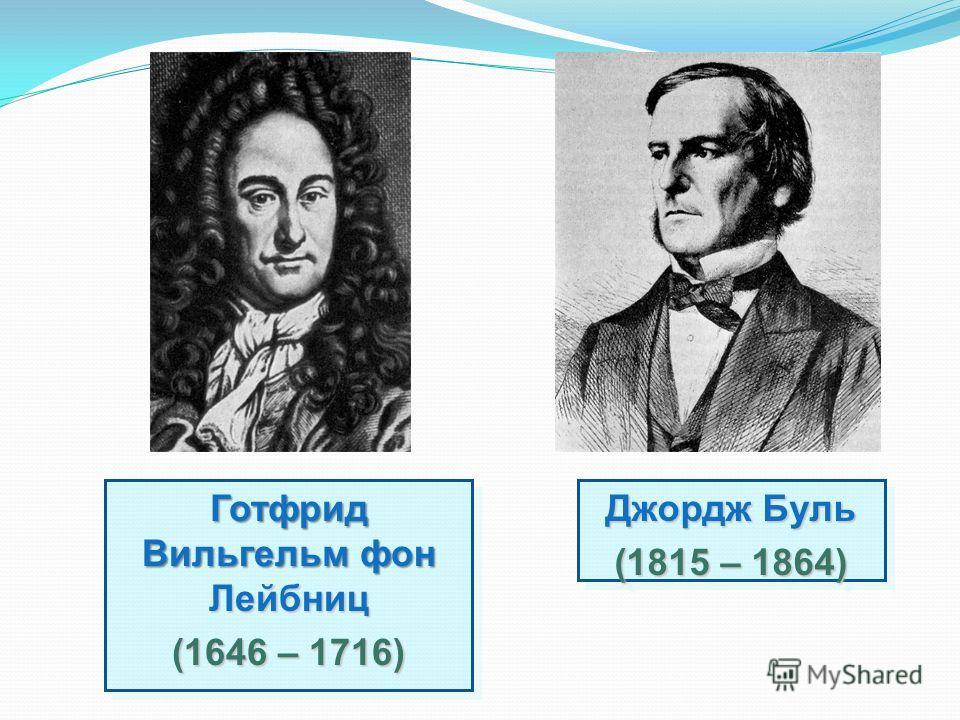 Готфрид Вильгельм фон Лейбниц (1646 – 1716) Готфрид Вильгельм фон Лейбниц (1646 – 1716) Джордж Буль (1815 – 1864) Джордж Буль (1815 – 1864)