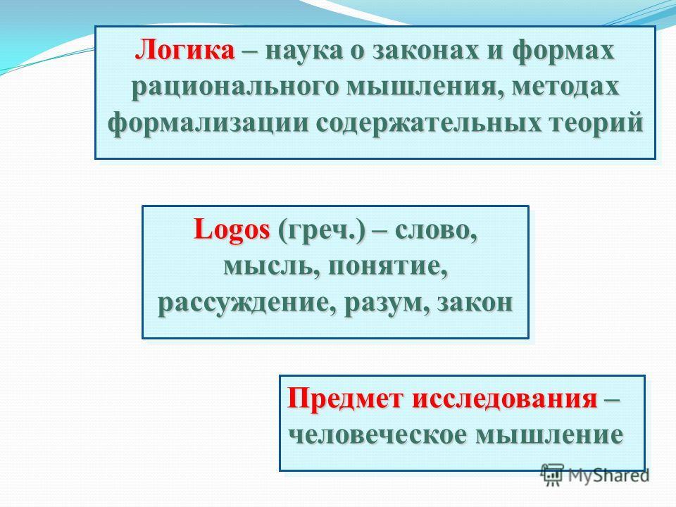 Логика – наука о законах и формах рационального мышления, методах формализации содержательных теорий Предмет исследования – человеческое мышление Logos (греч.) – слово, мысль, понятие, рассуждение, разум, закон