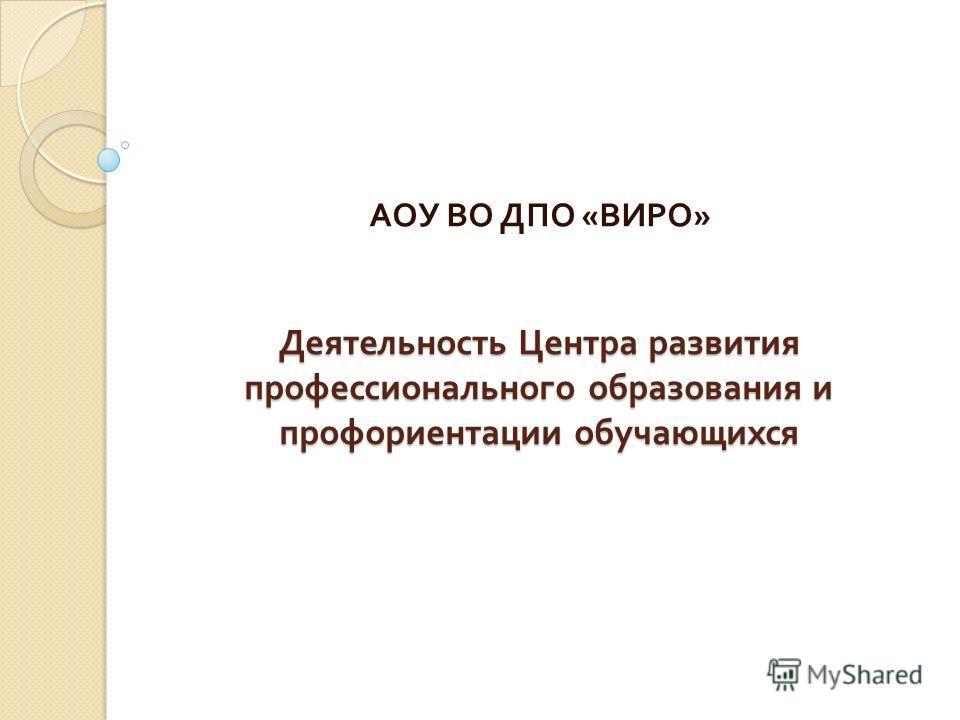 Деятельность Центра развития профессионального образования и профориентации обучающихся АОУ ВО ДПО « ВИРО »