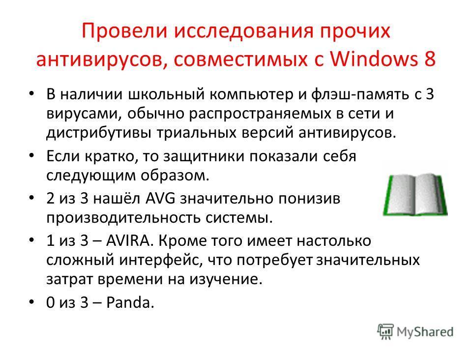 Провели исследования прочих антивирусов, совместимых с Windows 8 В наличии школьный компьютер и флэш-память с 3 вирусами, обычно распространяемых в сети и дистрибутивы триальных версий антивирусов. Если кратко, то защитники показали себя следующим об