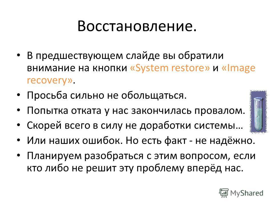 Восстановление. В предшествующем слайде вы обратили внимание на кнопки «System restore» и «Image recovery». Просьба сильно не обольщаться. Попытка отката у нас закончилась провалом. Скорей всего в силу не доработки системы… Или наших ошибок. Но есть
