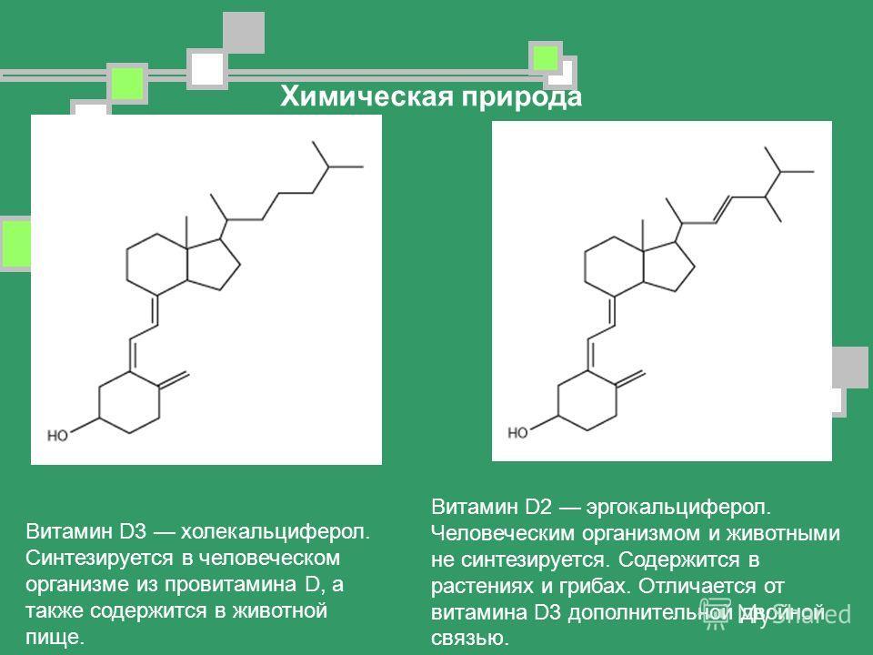 Витамин D3 холекальциферол. Синтезируется в человеческом организме из провитамина D, а также содержится в животной пище. Химическая природа Витамин D2 эргокальциферол. Человеческим организмом и животными не синтезируется. Содержится в растениях и гри