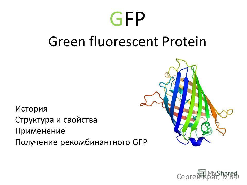 GFP Green fluorescent Protein История Структура и свойства Применение Получение рекомбинантного GFP Сергей Крат, МБФ