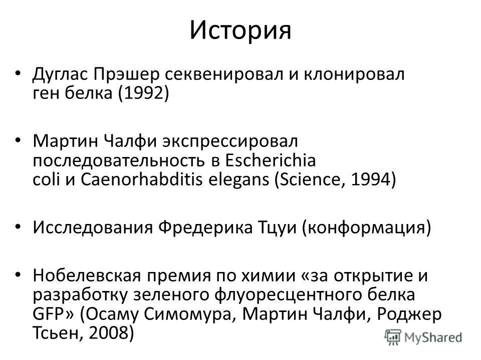 История Дуглас Прэшер секвенировал и клонировал ген белка (1992) Мартин Чалфи экспрессировал последовательность в Escherichia coli и Caenorhabditis elegans (Science, 1994) Исследования Фредерика Тцуи (конформация) Нобелевская премия по химии «за откр