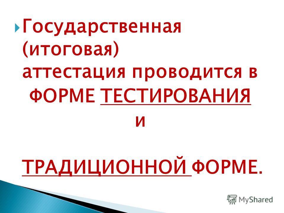 Государственная (итоговая) аттестация проводится в ФОРМЕ ТЕСТИРОВАНИЯ и ТРАДИЦИОННОЙ ФОРМЕ.