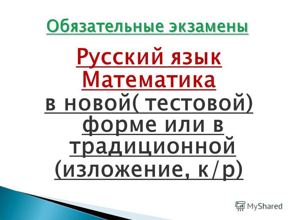 Русский язык Математика в новой( тестовой) форме или в традиционной (изложение, к/р)