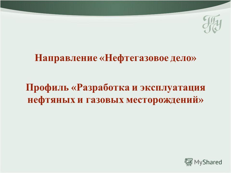 Направление «Нефтегазовое дело» Профиль «Разработка и эксплуатация нефтяных и газовых месторождений»