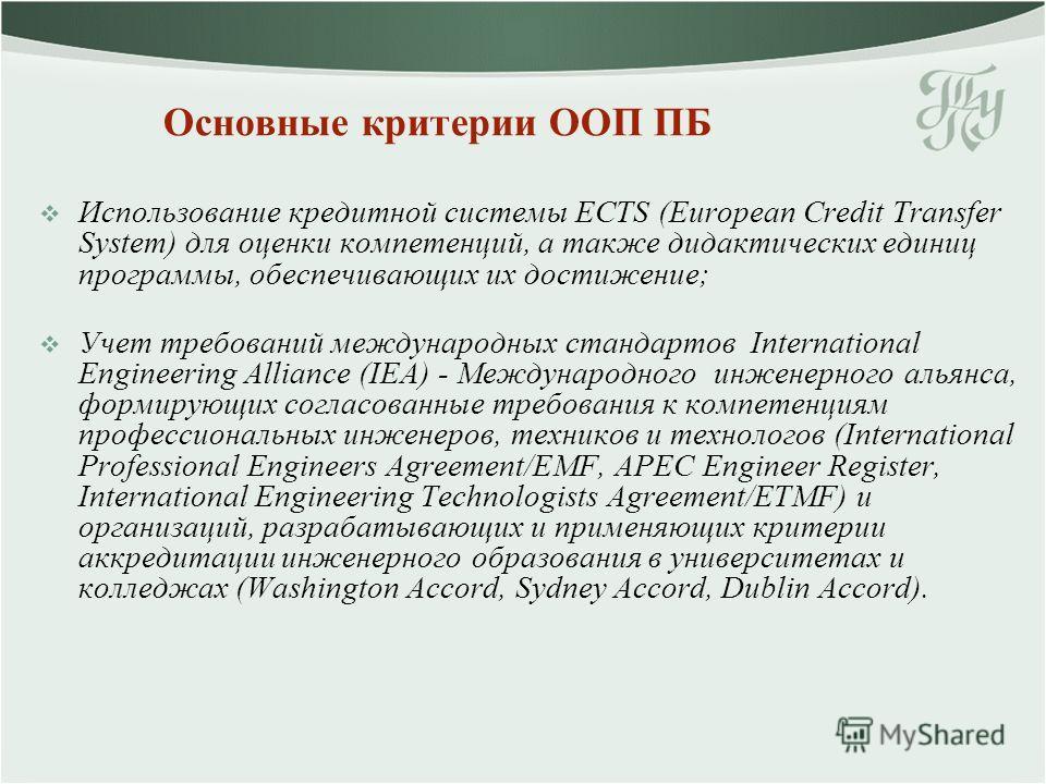 Основные критерии ООП ПБ Использование кредитной системы ECTS (European Credit Transfer System) для оценки компетенций, а также дидактических единиц программы, обеспечивающих их достижение; Учет требований международных стандартов International Engin