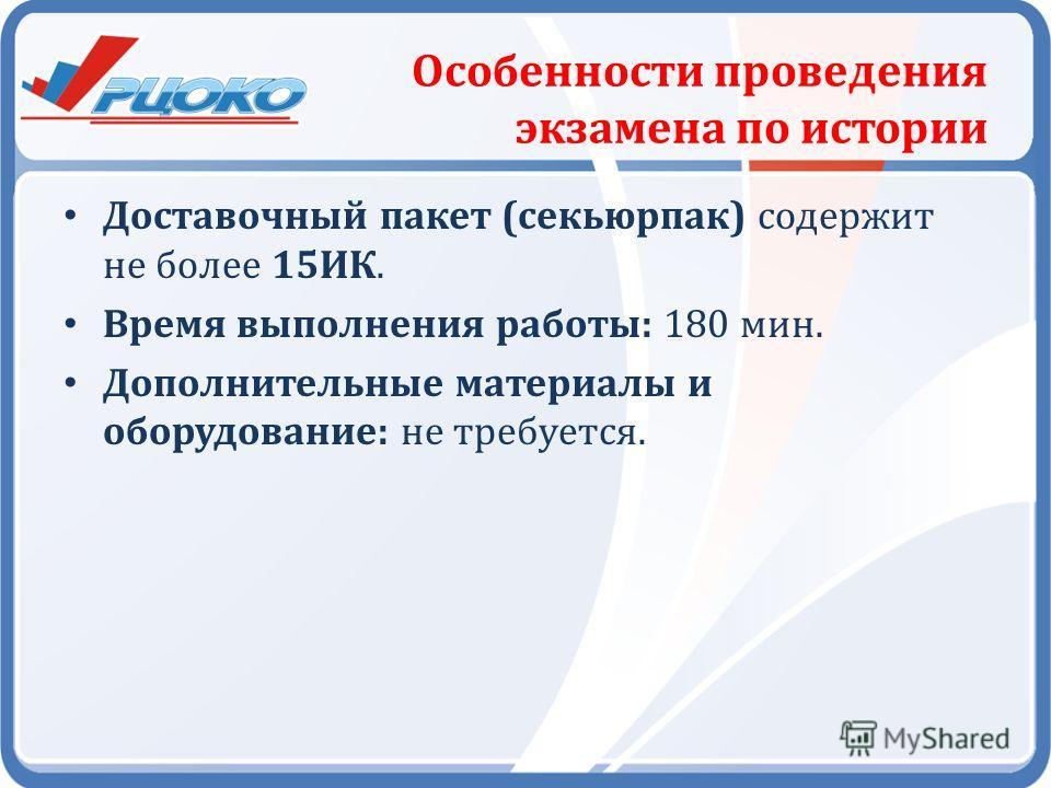 Особенности проведения экзамена по истории Доставочный пакет (секьюрпак) содержит не более 15ИК. Время выполнения работы: 180 мин. Дополнительные материалы и оборудование: не требуется.
