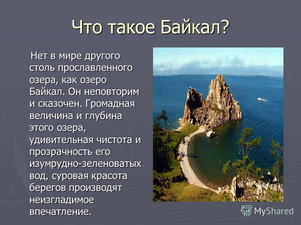 Что такое Байкал? Нет в мире другого столь прославленного озера, как озеро Байкал. Он неповторим и сказочен. Громадная величина и глубина этого озера, удивительная чистота и прозрачность его изумрудно-зеленоватых вод, суровая красота берегов производ