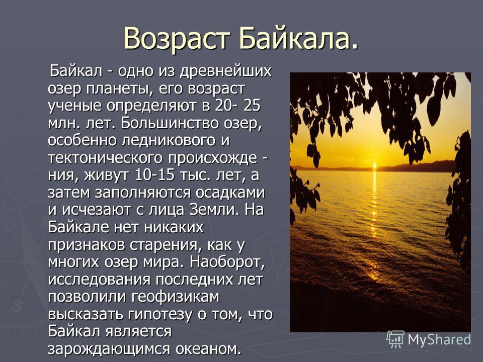 Возраст Байкала. Байкал - одно из древнейших озер планеты, его возраст ученые определяют в 20- 25 млн. лет. Большинство озер, особенно ледникового и тектонического происхожде - ния, живут 10-15 тыс. лет, а затем заполняются осадками и исчезают с лица
