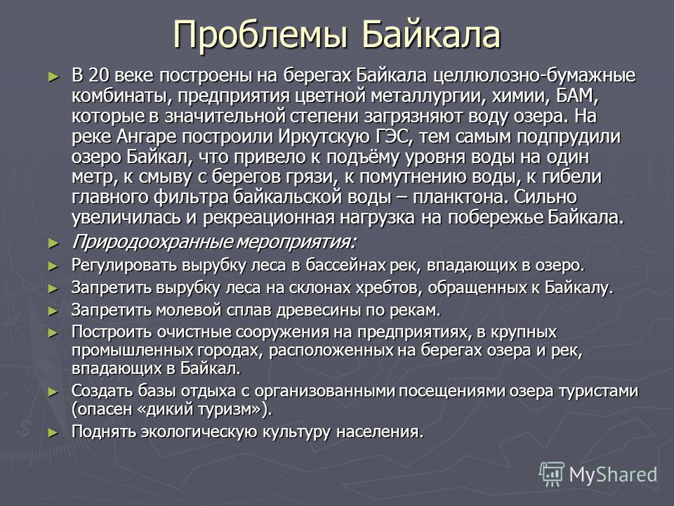 Проблемы Байкала В 20 веке построены на берегах Байкала целлюлозно-бумажные комбинаты, предприятия цветной металлургии, химии, БАМ, которые в значительной степени загрязняют воду озера. На реке Ангаре построили Иркутскую ГЭС, тем самым подпрудили озе