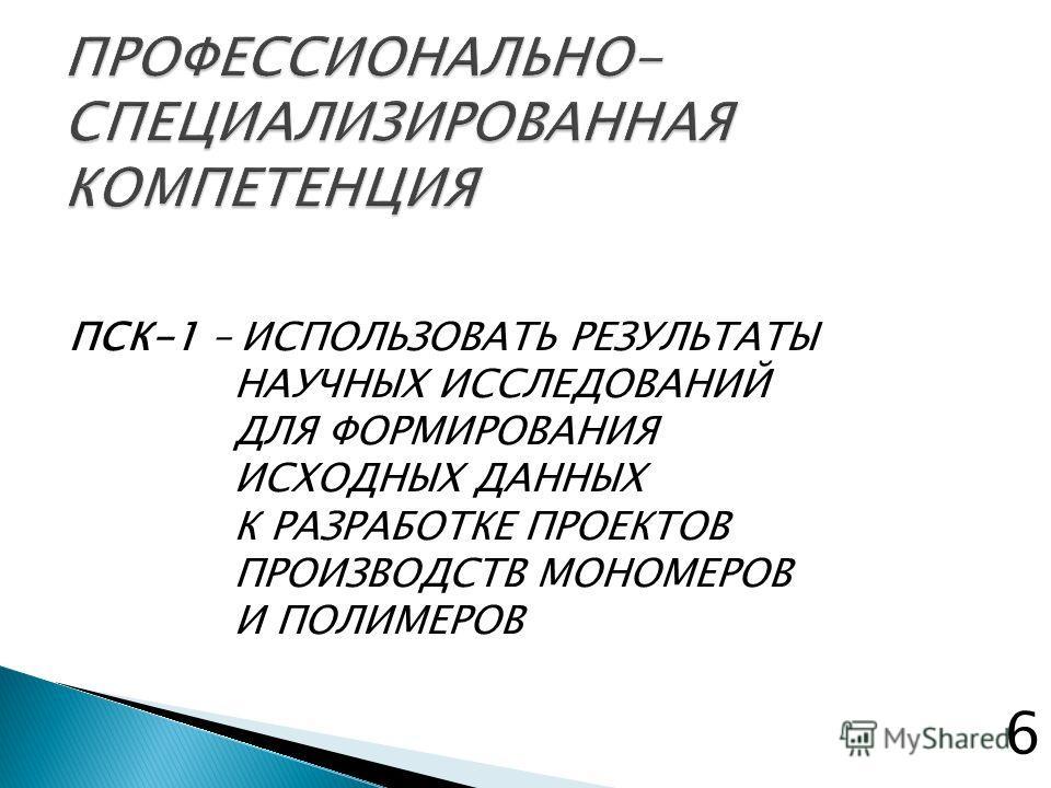 ПСК-1 – ИСПОЛЬЗОВАТЬ РЕЗУЛЬТАТЫ НАУЧНЫХ ИССЛЕДОВАНИЙ ДЛЯ ФОРМИРОВАНИЯ ИСХОДНЫХ ДАННЫХ К РАЗРАБОТКЕ ПРОЕКТОВ ПРОИЗВОДСТВ МОНОМЕРОВ И ПОЛИМЕРОВ 6