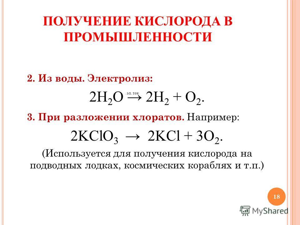 18 2. Из воды. Электролиз: 2H 2 O 2H 2 + О 2. 3. При разложении хлоратов. Например: 2KClO 3 2KCl + 3О 2. (Используется для получения кислорода на подводных лодках, космических кораблях и т.п.) ПОЛУЧЕНИЕ КИСЛОРОДА В ПРОМЫШЛЕННОСТИ эл. ток