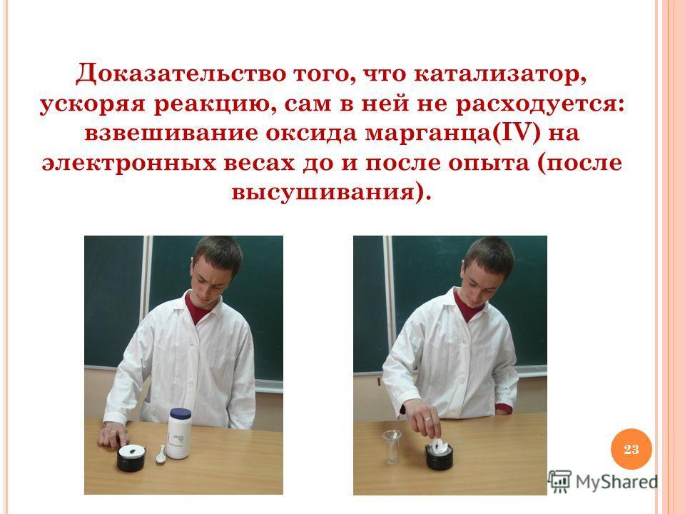 23 Доказательство того, что катализатор, ускоряя реакцию, сам в ней не расходуется: взвешивание оксида марганца(IV) на электронных весах до и после опыта (после высушивания).