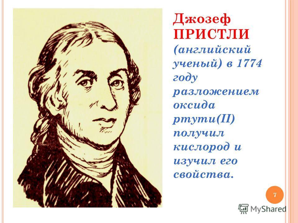 7 Джозеф ПРИСТЛИ (английский ученый) в 1774 году разложением оксида ртути(II) получил кислород и изучил его свойства.