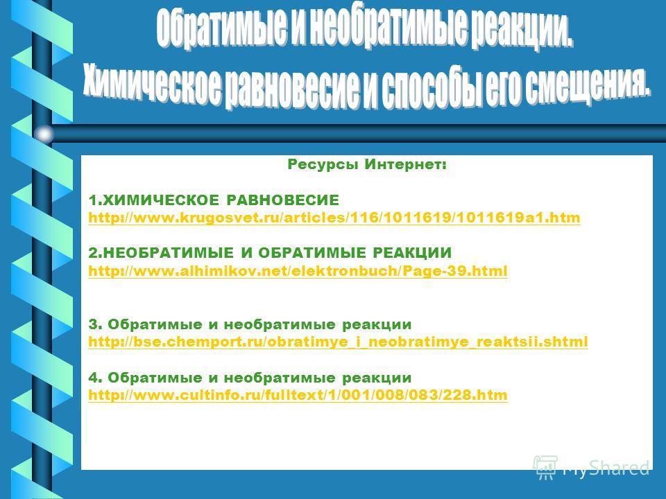 Ресурсы Интернет: 1.ХИМИЧЕСКОЕ РАВНОВЕСИЕ http://www.krugosvet.ru/articles/116/1011619/1011619a1.htm 2.НЕОБРАТИМЫЕ И ОБРАТИМЫЕ РЕАКЦИИ http://www.alhimikov.net/elektronbuch/Page-39.html 3. Обратимые и необратимые реакции http://bse.chemport.ru/obrati